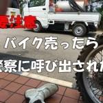 【バイク個人売買】トラブル・・警察から連絡・売買契約書は大切!廃車は確実に!
